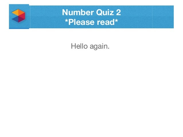 Number Quiz 2 *Please read* Hello again.