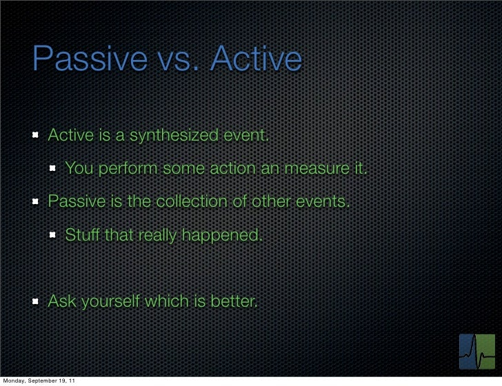 Passive vs. Active              Active is a synthesized event.                    You perform some action an measure it.  ...