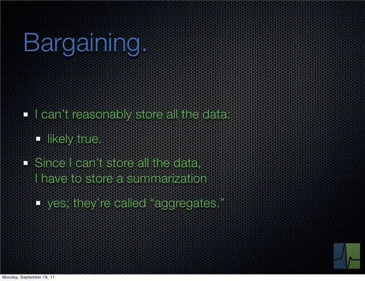 Bargaining.              I can't reasonably store all the data:                    likely true.              Since I can't...