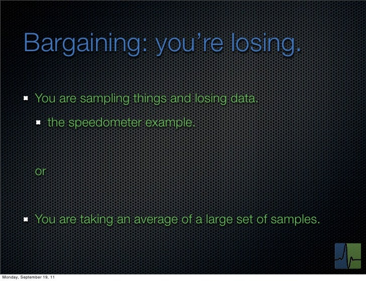 Bargaining: you're losing.              You are sampling things and losing data.                    the speedometer exampl...