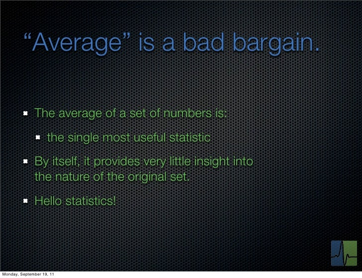 """""""Average"""" is a bad bargain.              The average of a set of numbers is:                    the single most useful sta..."""