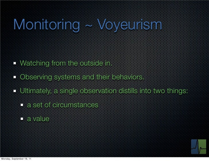 Monitoring ~ Voyeurism              Watching from the outside in.              Observing systems and their behaviors.     ...