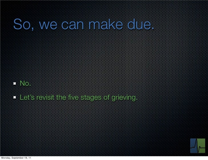 So, we can make due.              No.              Let's revisit the five stages of grieving.Monday, September 19, 11