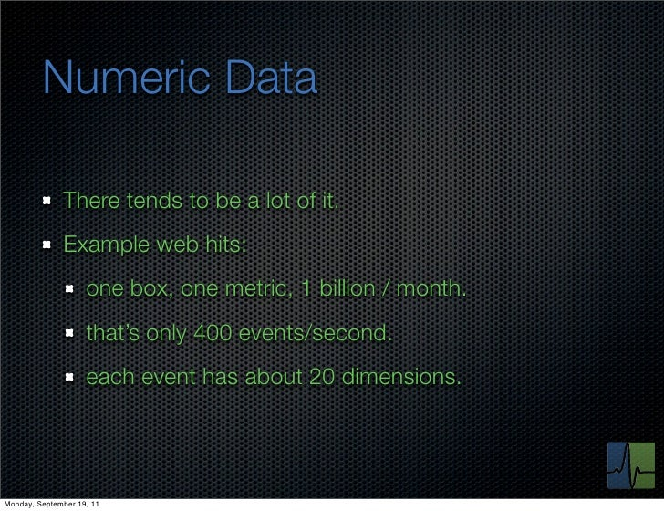 Numeric Data              There tends to be a lot of it.              Example web hits:                    one box, one me...