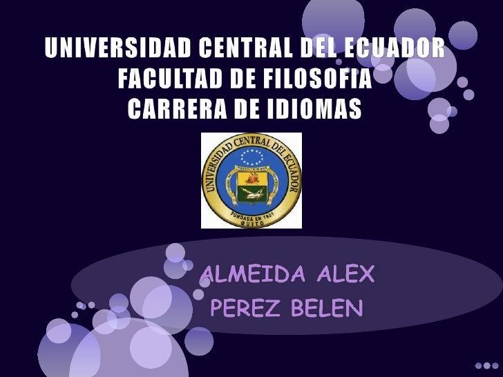 UNIVERSIDAD CENTRAL DEL ECUADORFACULTAD DE FILOSOFIACARRERA DE IDIOMAS<br />ALMEIDA ALEX<br />PEREZ BELEN<br />