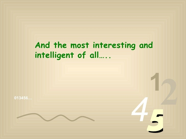 013456… 1 2 4 5 And the most interesting and intelligent of all…..