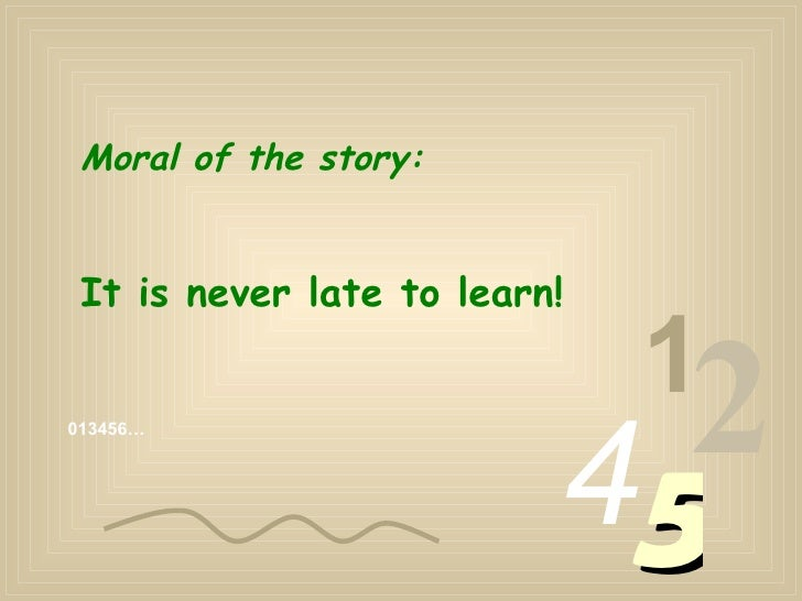 013456… 1 2 4 5 Moral of the story: It is never late to learn!