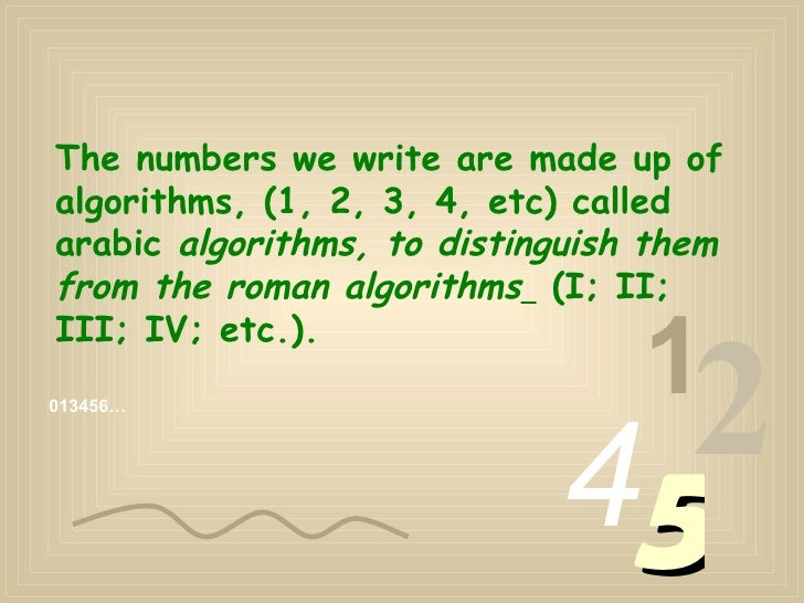 The numbers we write are made up of  algorithms, (1, 2, 3, 4, etc) called arabic  algorithms, to distinguish them from the...