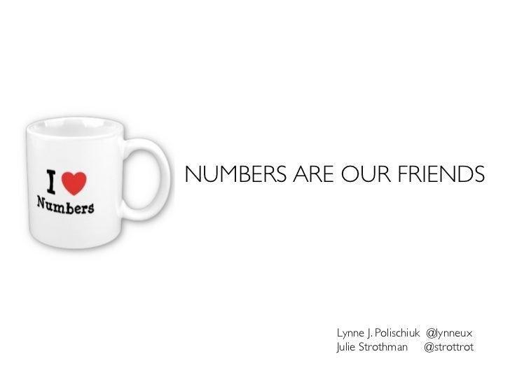 NUMBERS ARE OUR FRIENDS           Lynne J. Polischiuk @lynneux           Julie Strothman @strottrot