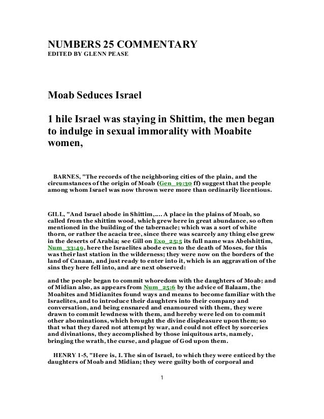 NUMBERS 25 COMMENTARY EDITED BY GLENN PEASE Moab Seduces Israel 1 hile Israel was staying in Shittim, the men began to ind...