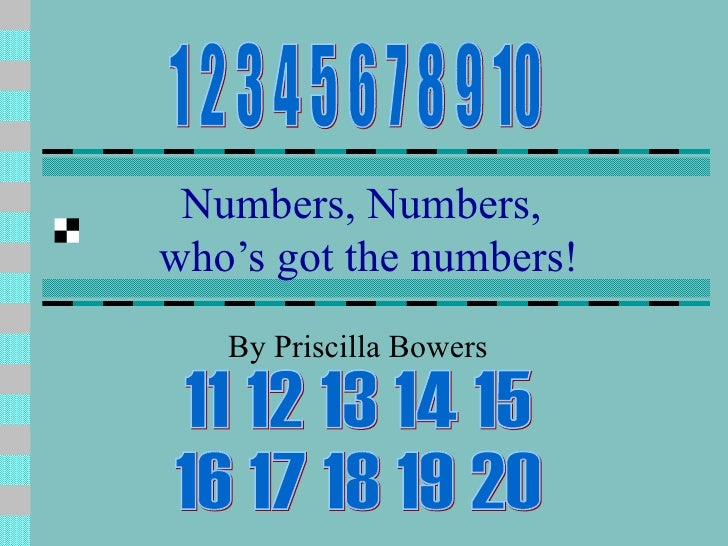 Numbers, Numbers,    who's got the numbers!   By Priscilla Bowers 1 2 3 4 5 6 7 8 9 10 11 12 13 14 15  16 17 18 19 20