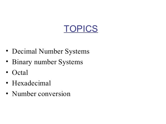 TOPICS • • • • •  Decimal Number Systems Binary number Systems Octal Hexadecimal Number conversion