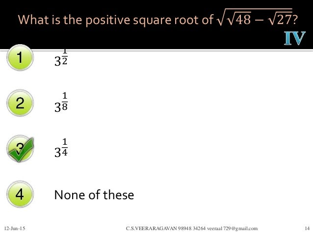 What is the positive square root of 48 − 27? 3 1 2 3 1 8 3 1 4 None of these 12-Jun-15 C.S.VEERARAGAVAN 98948 34264 veeraa...