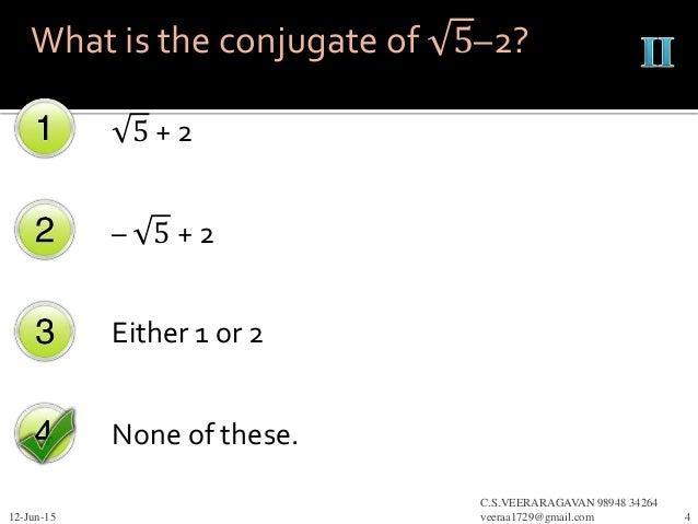 5 + 2 – 5 + 2 Either 1 or 2 None of these. 12-Jun-15 C.S.VEERARAGAVAN 98948 34264 veeraa1729@gmail.com 4 What is the conju...