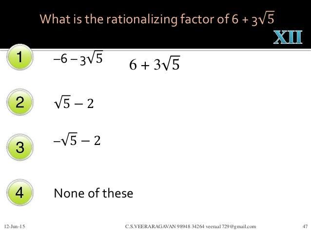 –6 – 3 5 5 − 2 – 5 − 2 None of these 12-Jun-15 C.S.VEERARAGAVAN 98948 34264 veeraa1729@gmail.com 47 What is the rationaliz...