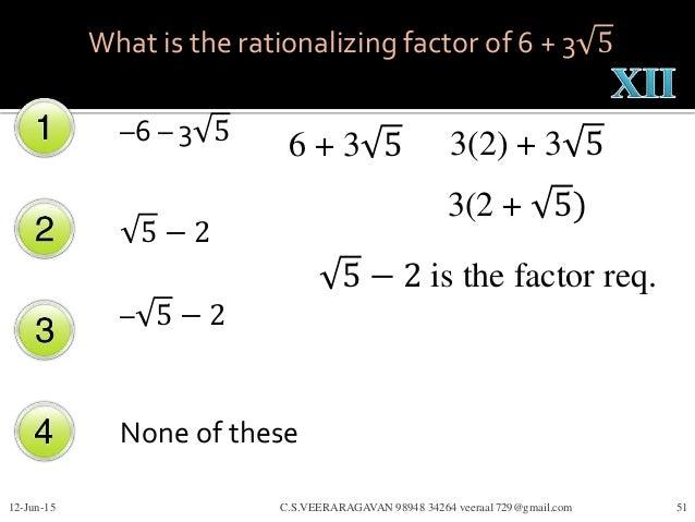 –6 – 3 5 5 − 2 – 5 − 2 None of these 12-Jun-15 C.S.VEERARAGAVAN 98948 34264 veeraa1729@gmail.com 51 What is the rationaliz...