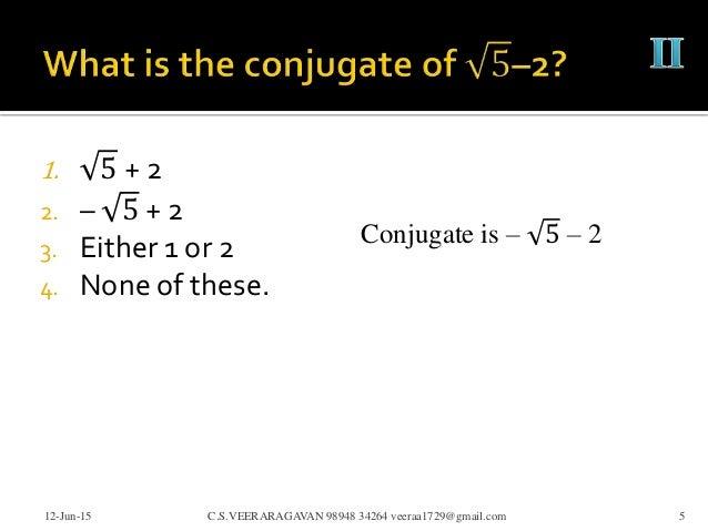 1. 5 + 2 2. – 5 + 2 3. Either 1 or 2 4. None of these. 12-Jun-15 C.S.VEERARAGAVAN 98948 34264 veeraa1729@gmail.com 5 Conju...
