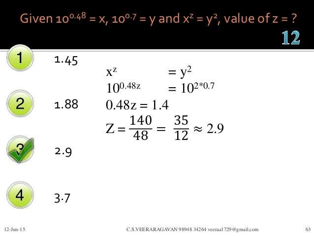 Given 100.48 = x, 100.7 = y and xz = y2, value of z = ? 1.45 1.88 2.9 3.7 12-Jun-15 C.S.VEERARAGAVAN 98948 34264 veeraa172...