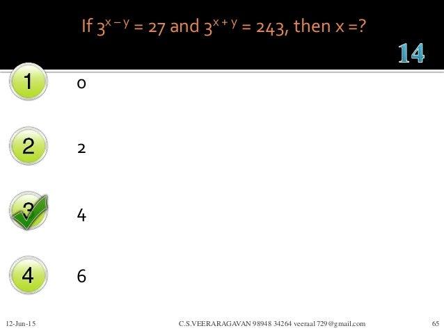 If 3x – y = 27 and 3x + y = 243, then x =? 0 2 4 6 12-Jun-15 C.S.VEERARAGAVAN 98948 34264 veeraa1729@gmail.com 65