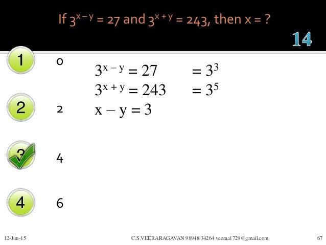 If 3x – y = 27 and 3x + y = 243, then x = ? 0 2 4 6 12-Jun-15 C.S.VEERARAGAVAN 98948 34264 veeraa1729@gmail.com 67 3x – y ...