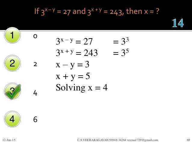 If 3x – y = 27 and 3x + y = 243, then x = ? 0 2 4 6 12-Jun-15 C.S.VEERARAGAVAN 98948 34264 veeraa1729@gmail.com 69 3x – y ...