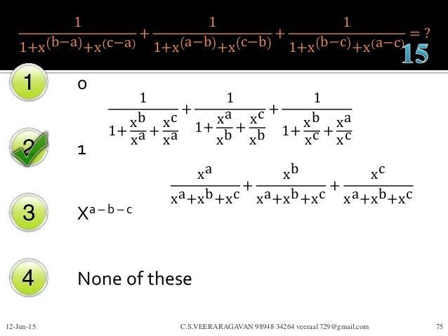 1 1+x b−a +x c−a + 1 1+x a−b +x c−b + 1 1+x b−c +x a−c = ? 0 1 Xa – b – c None of these 12-Jun-15 C.S.VEERARAGAVAN 98948 3...