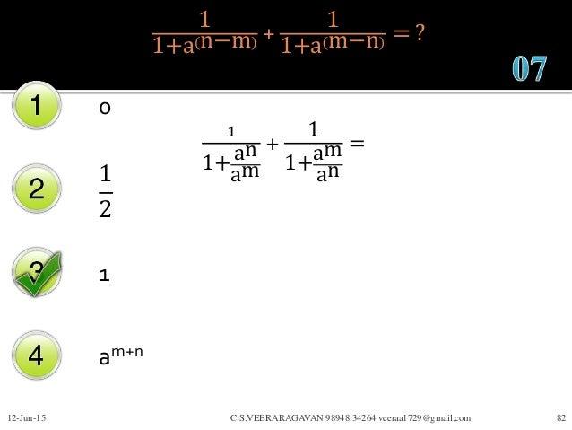 1 1+a n−m + 1 1+a m−n = ? 0 1 2 1 am+n 12-Jun-15 C.S.VEERARAGAVAN 98948 34264 veeraa1729@gmail.com 82 1 1+an am + 1 1+am a...