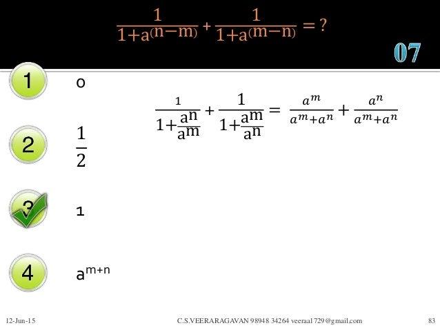1 1+a n−m + 1 1+a m−n = ? 0 1 2 1 am+n 12-Jun-15 C.S.VEERARAGAVAN 98948 34264 veeraa1729@gmail.com 83 1 1+an am + 1 1+am a...