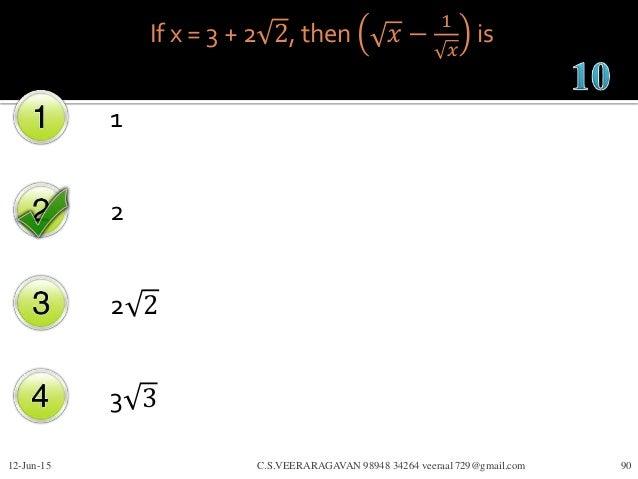 If x = 3 + 2 2, then 𝑥 − 1 𝑥 is 1 2 2 2 3 3 12-Jun-15 C.S.VEERARAGAVAN 98948 34264 veeraa1729@gmail.com 90