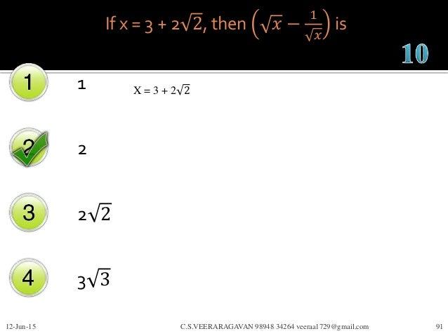If x = 3 + 2 2, then 𝑥 − 1 𝑥 is 1 2 2 2 3 3 12-Jun-15 C.S.VEERARAGAVAN 98948 34264 veeraa1729@gmail.com 91 X = 3 + 2 2