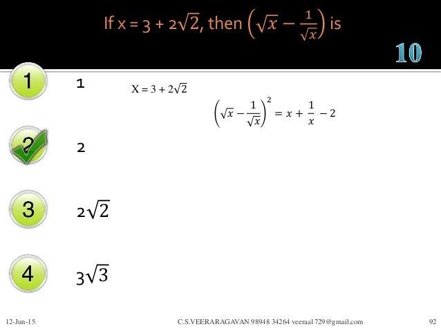 If x = 3 + 2 2, then 𝑥 − 1 𝑥 is 1 2 2 2 3 3 12-Jun-15 C.S.VEERARAGAVAN 98948 34264 veeraa1729@gmail.com 92 X = 3 + 2 2 𝑥 −...