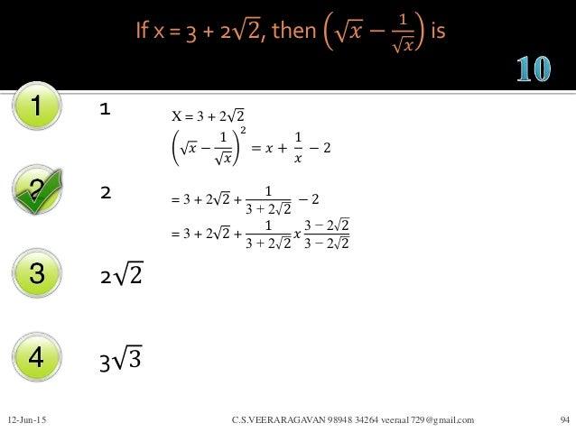 If x = 3 + 2 2, then 𝑥 − 1 𝑥 is 1 2 2 2 3 3 12-Jun-15 C.S.VEERARAGAVAN 98948 34264 veeraa1729@gmail.com 94 X = 3 + 2 2 𝑥 −...