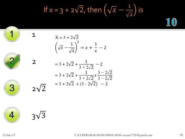 If x = 3 + 2 2, then 𝑥 − 1 𝑥 is 1 2 2 2 3 3 12-Jun-15 C.S.VEERARAGAVAN 98948 34264 veeraa1729@gmail.com 95 X = 3 + 2 2 𝑥 −...
