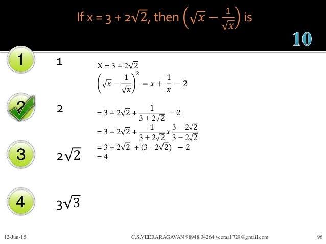 If x = 3 + 2 2, then 𝑥 − 1 𝑥 is 1 2 2 2 3 3 12-Jun-15 C.S.VEERARAGAVAN 98948 34264 veeraa1729@gmail.com 96 X = 3 + 2 2 𝑥 −...