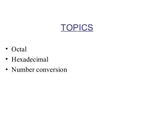 TOPICS • Octal • Hexadecimal • Number conversion