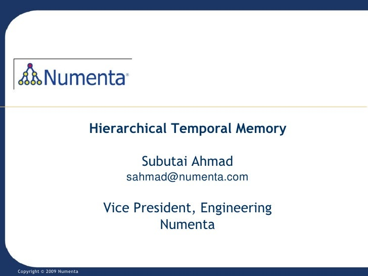 Hierarchical Temporal MemorySubutai Ahmadsahmad@numenta.comVice President, EngineeringNumenta<br />Copyright © 2009 Nument...