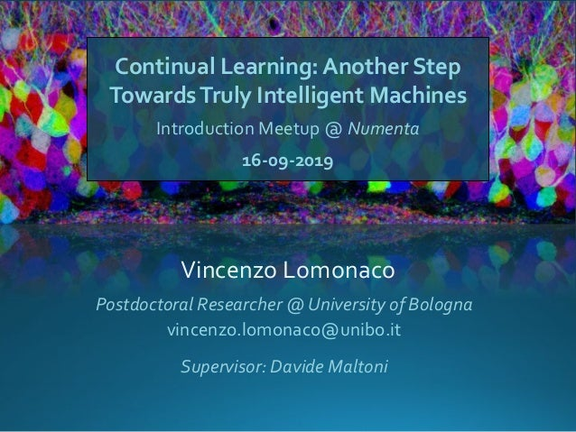 Continual Learning: Another Step TowardsTruly Intelligent Machines Introduction Meetup @ Numenta 16-09-2019 Vincenzo Lomon...