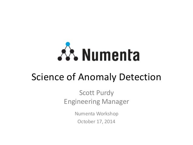 Science of Anomaly Detection Numenta Workshop October 17, 2014 Scott Purdy Engineering Manager