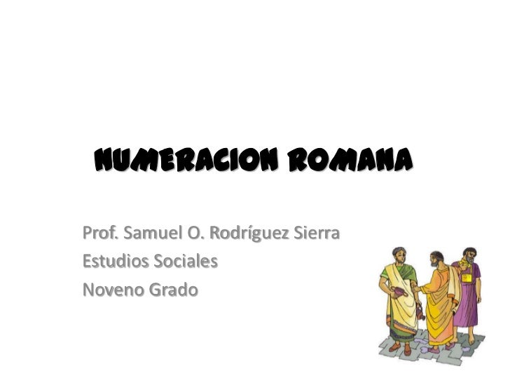 NUMERACION ROMANAProf. Samuel O. Rodríguez SierraEstudios SocialesNoveno Grado