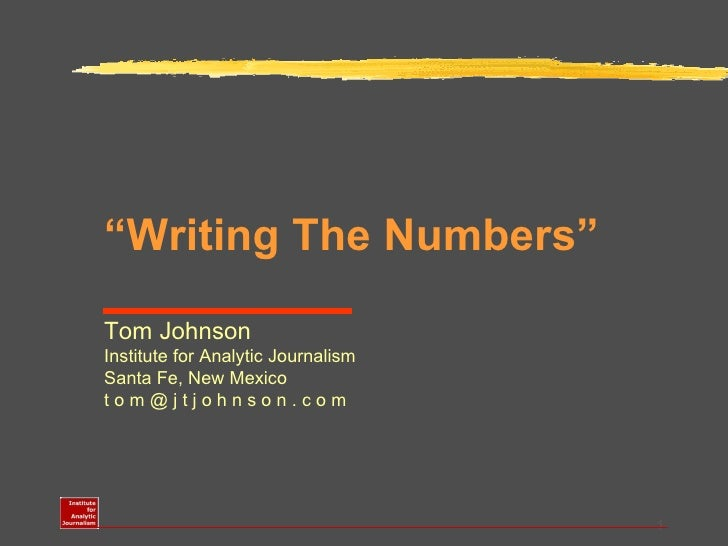 """ Writing The Numbers"" Tom Johnson Institute for Analytic Journalism Santa Fe, New Mexico t o m @ j t j o h n s o n . c o m"
