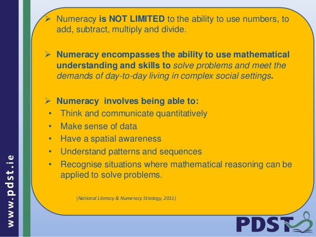 www.pdst . ie   Numeracy is NOT LIMITED to the ability to use numbers, to  add, subtract, multiply and divide.   Numerac...
