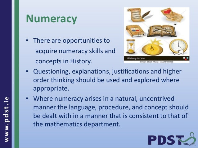 www.pdst . ie  Numeracy  • There are opportunities to  acquire numeracy skills and  concepts in History.  • Questioning, e...