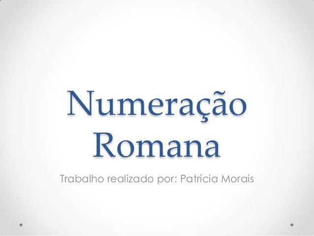 Numeração Romana Trabalho realizado por: Patrícia Morais