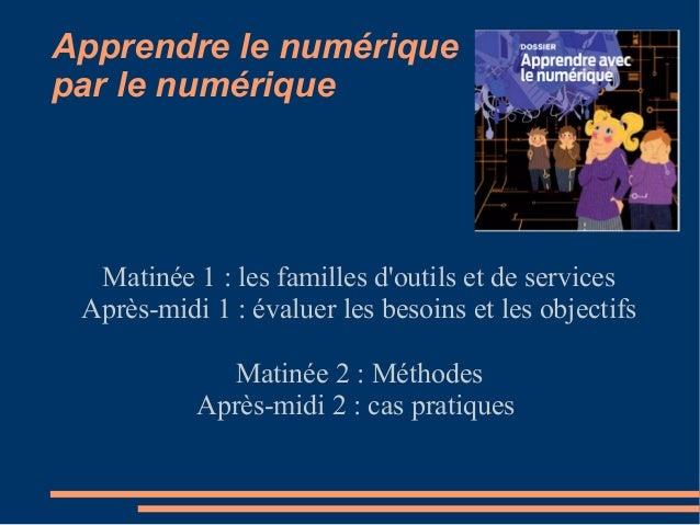 Apprendre le numérique par le numérique Matinée 1 : les familles d'outils et de services Après-midi 1 : évaluer les besoin...