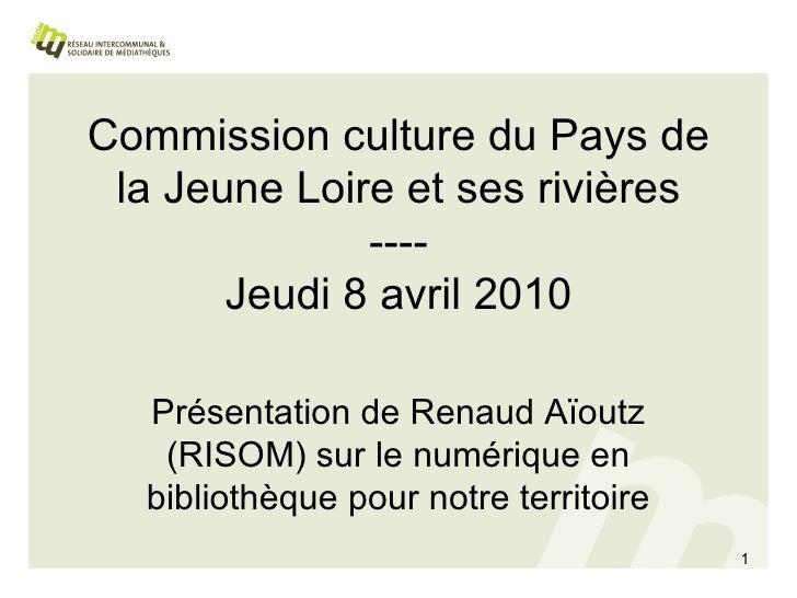 Commission culture du Pays de la Jeune Loire et ses rivières ---- Jeudi 8 avril 2010 Présentation de Renaud Aïoutz (RISOM)...