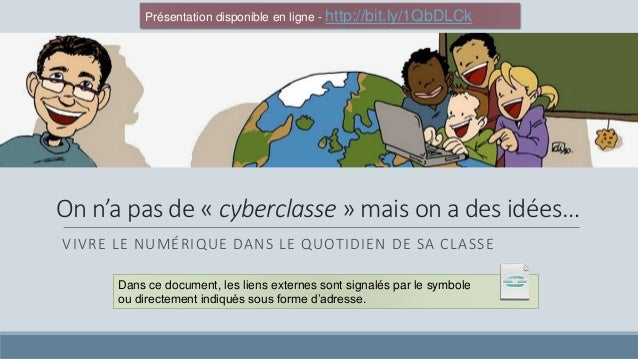 On n'a pas de « cyberclasse » mais on a des idées… VIVRE LE NUMÉRIQUE DANS LE QUOTIDIEN DE SA CLASSE Dans ce document, les...
