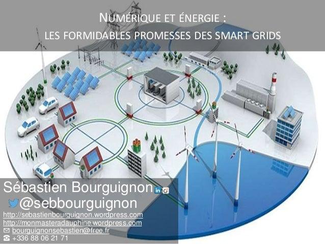 NUMÉRIQUE ET ÉNERGIE : LES FORMIDABLES PROMESSES DES SMART GRIDS Sébastien Bourguignon @sebbourguignon http://sebastienbou...