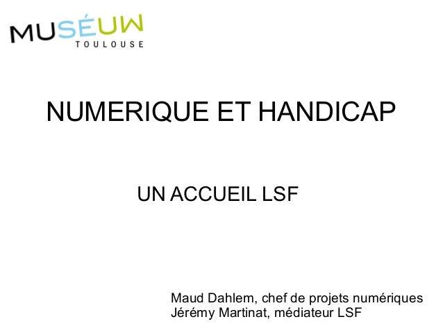 UN ACCUEIL LSF NUMERIQUE ET HANDICAP Maud Dahlem, chef de projets numériques Jérémy Martinat, médiateur LSF
