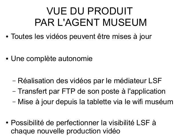 VUE DU PRODUIT PAR L'AGENT MUSEUM ● Toutes les vidéos peuvent être mises à jour ● Une complète autonomie – Réalisation des...