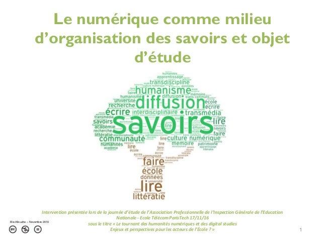 Le numérique comme milieu d'organisation des savoirs et objet d'étude 1 Elie Allouche – Novembre 2016 Intervention présent...